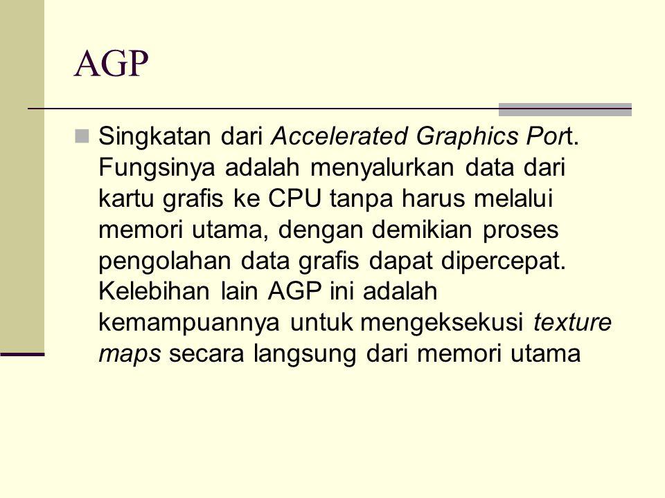 AGP Singkatan dari Accelerated Graphics Port. Fungsinya adalah menyalurkan data dari kartu grafis ke CPU tanpa harus melalui memori utama, dengan demi