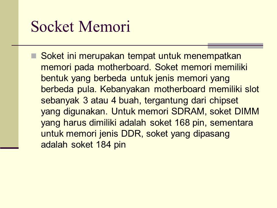 Socket Memori Soket ini merupakan tempat untuk menempatkan memori pada motherboard. Soket memori memiliki bentuk yang berbeda untuk jenis memori yang