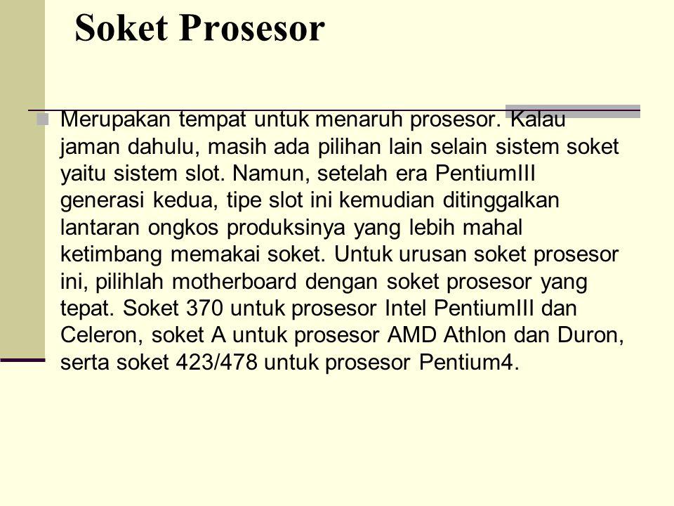 Soket Prosesor Merupakan tempat untuk menaruh prosesor. Kalau jaman dahulu, masih ada pilihan lain selain sistem soket yaitu sistem slot. Namun, setel