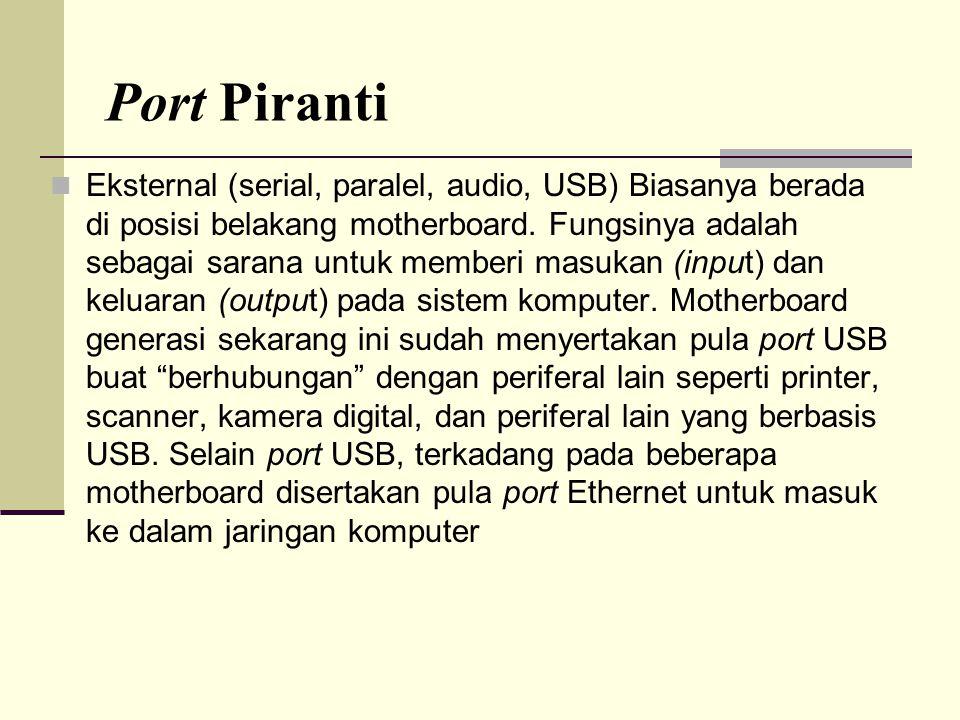 Port Piranti Eksternal (serial, paralel, audio, USB) Biasanya berada di posisi belakang motherboard. Fungsinya adalah sebagai sarana untuk memberi mas