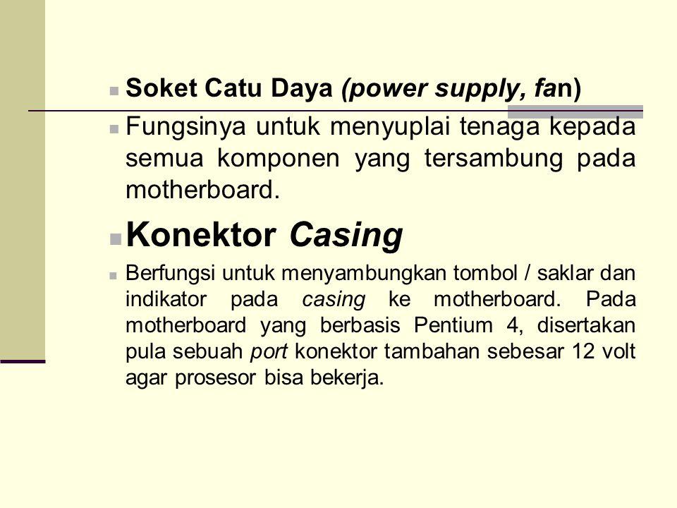 Soket Catu Daya (power supply, fan) Fungsinya untuk menyuplai tenaga kepada semua komponen yang tersambung pada motherboard. Konektor Casing Berfungsi