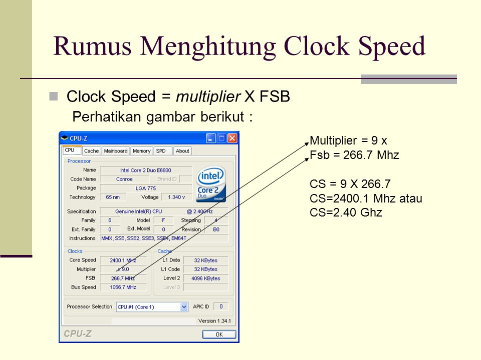 Rumus Menghitung Clock Speed Clock Speed = multiplier X FSB Perhatikan gambar berikut : Multiplier = 9 x Fsb = 266.7 Mhz CS = 9 X 266.7 CS=2400.1 Mhz