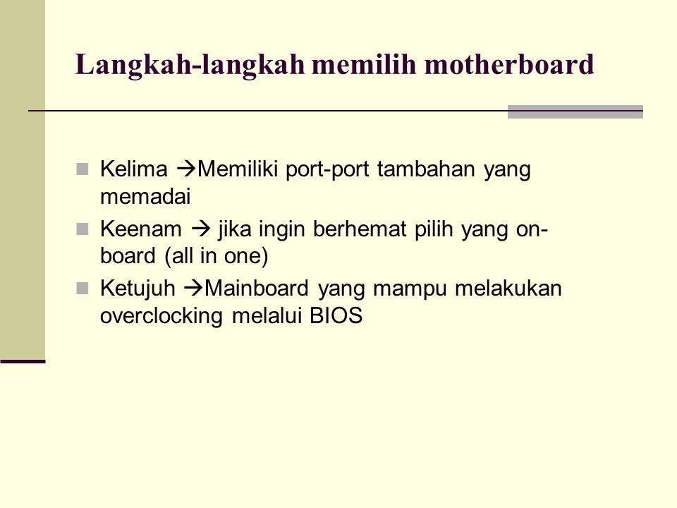 Langkah-langkah memilih motherboard Kelima  Memiliki port-port tambahan yang memadai Keenam  jika ingin berhemat pilih yang on- board (all in one) K