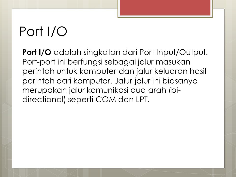 Port I/O Port I/O adalah singkatan dari Port Input/Output. Port-port ini berfungsi sebagai jalur masukan perintah untuk komputer dan jalur keluaran ha