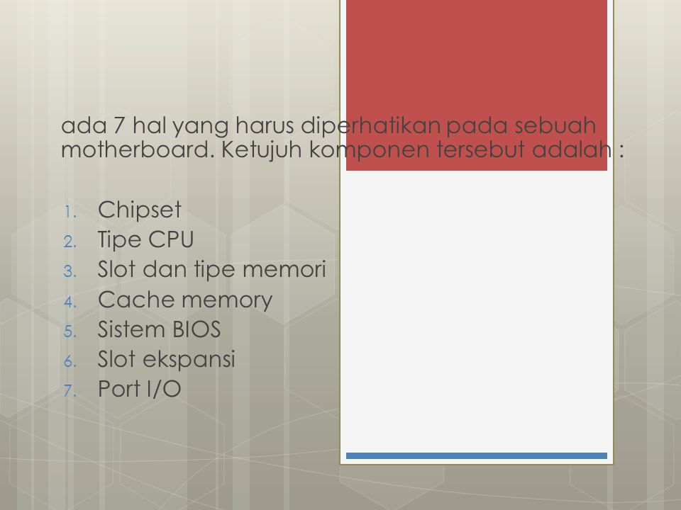 ada 7 hal yang harus diperhatikan pada sebuah motherboard. Ketujuh komponen tersebut adalah : 1. Chipset 2. Tipe CPU 3. Slot dan tipe memori 4. Cache