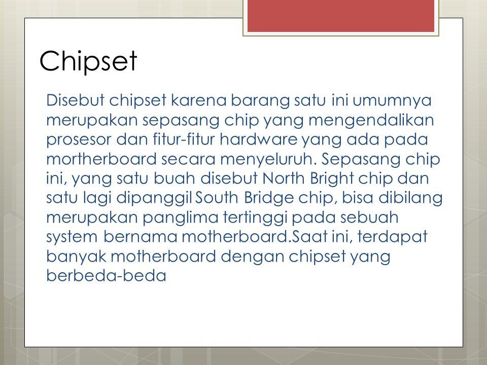 Chipset Disebut chipset karena barang satu ini umumnya merupakan sepasang chip yang mengendalikan prosesor dan fitur-fitur hardware yang ada pada mort
