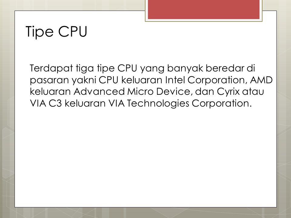 Tipe CPU Terdapat tiga tipe CPU yang banyak beredar di pasaran yakni CPU keluaran Intel Corporation, AMD keluaran Advanced Micro Device, dan Cyrix ata