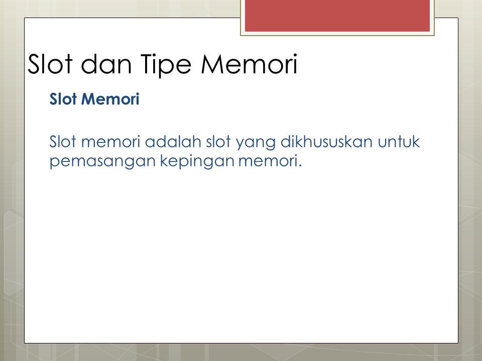 Slot dan Tipe Memori Slot Memori Slot memori adalah slot yang dikhususkan untuk pemasangan kepingan memori.