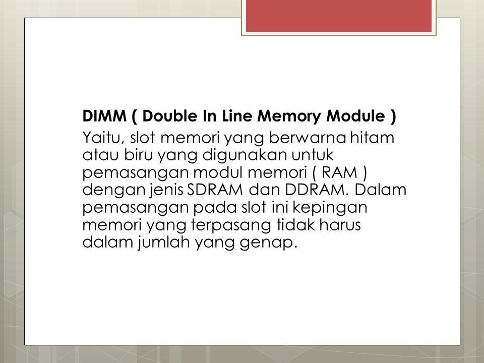 DIMM ( Double In Line Memory Module ) Yaitu, slot memori yang berwarna hitam atau biru yang digunakan untuk pemasangan modul memori ( RAM ) dengan jen