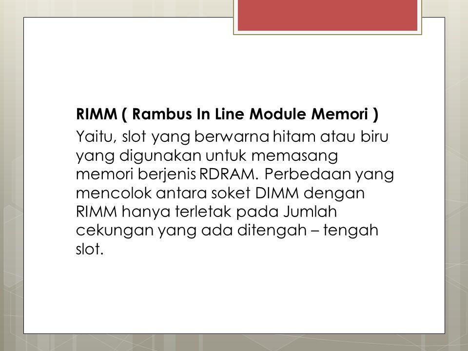 RIMM ( Rambus In Line Module Memori ) Yaitu, slot yang berwarna hitam atau biru yang digunakan untuk memasang memori berjenis RDRAM. Perbedaan yang me