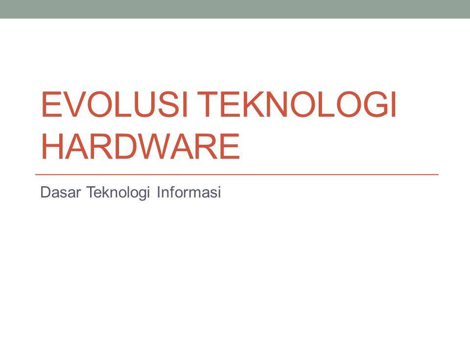 EVOLUSI TEKNOLOGI HARDWARE Dasar Teknologi Informasi