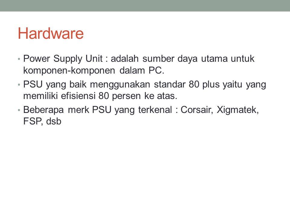 Hardware Power Supply Unit : adalah sumber daya utama untuk komponen-komponen dalam PC. PSU yang baik menggunakan standar 80 plus yaitu yang memiliki