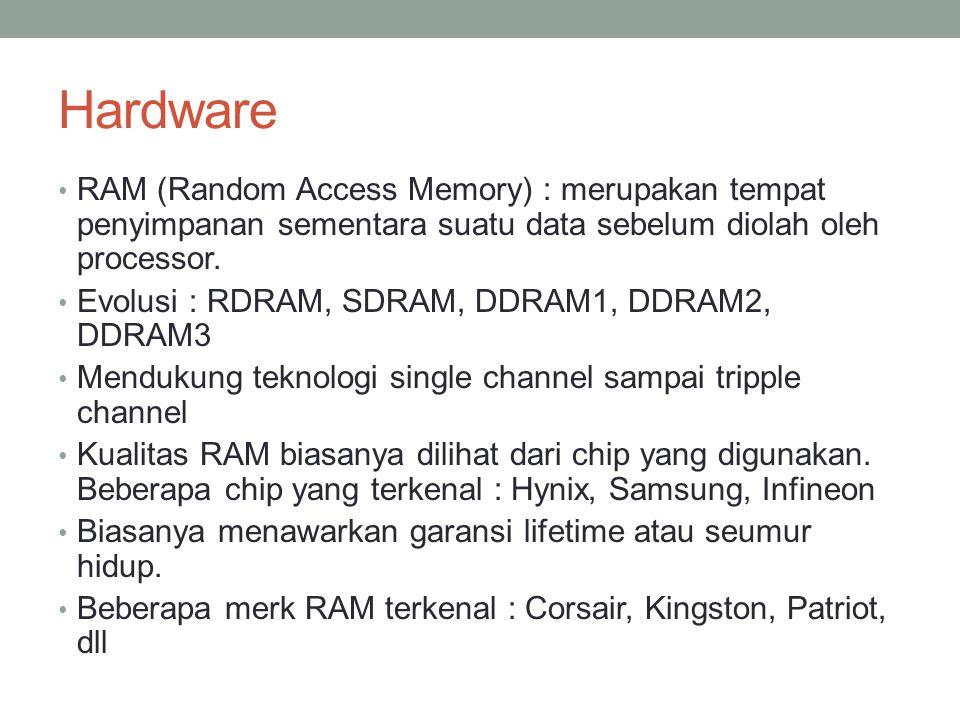 Hardware RAM (Random Access Memory) : merupakan tempat penyimpanan sementara suatu data sebelum diolah oleh processor. Evolusi : RDRAM, SDRAM, DDRAM1,
