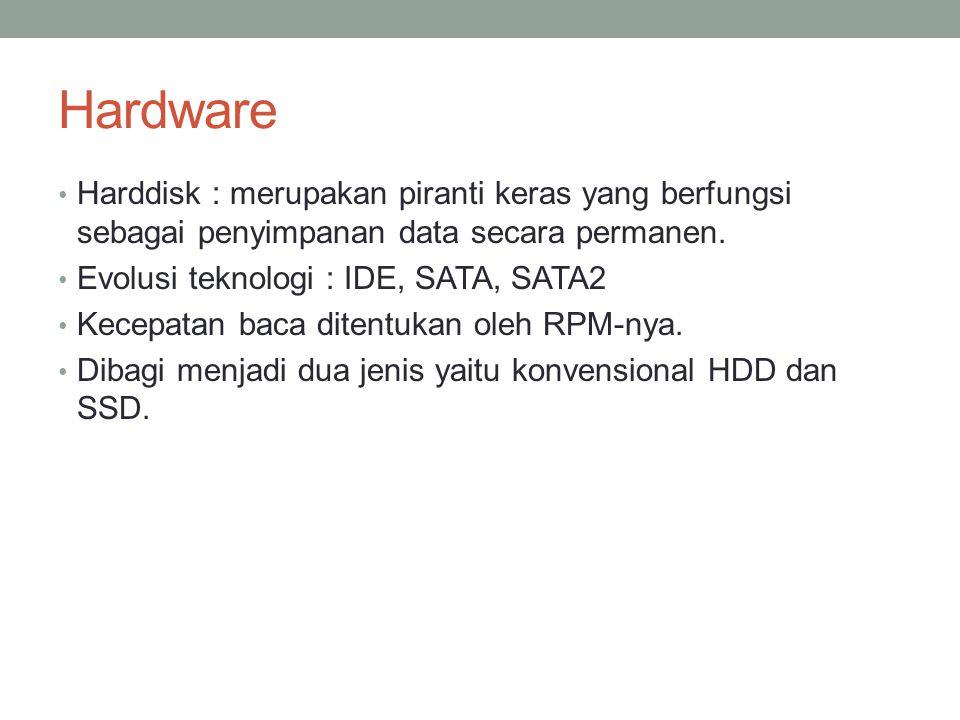 Hardware Harddisk : merupakan piranti keras yang berfungsi sebagai penyimpanan data secara permanen. Evolusi teknologi : IDE, SATA, SATA2 Kecepatan ba