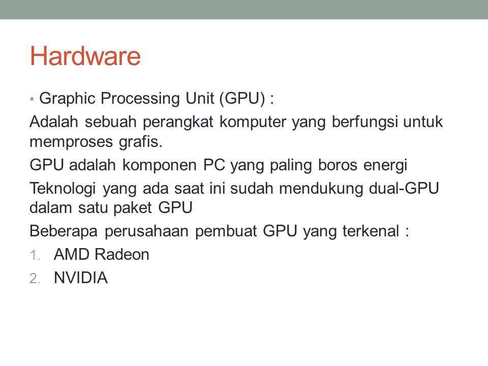 Hardware Graphic Processing Unit (GPU) : Adalah sebuah perangkat komputer yang berfungsi untuk memproses grafis. GPU adalah komponen PC yang paling bo