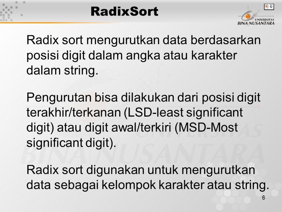7 RadixSort Sebagai gambaran radix sort dapat digunakan untuk mengurutkan string sebagai berikut: ABC, XYZ, BWZ, AAC, RLT, JBX, RDT, KLT, AEO, TLJ Untuk mengurutkannya pertama diurutkan berdasarkan karakter terakhir pada string dan dikelompokkan berdasarkan karakter tersebut.