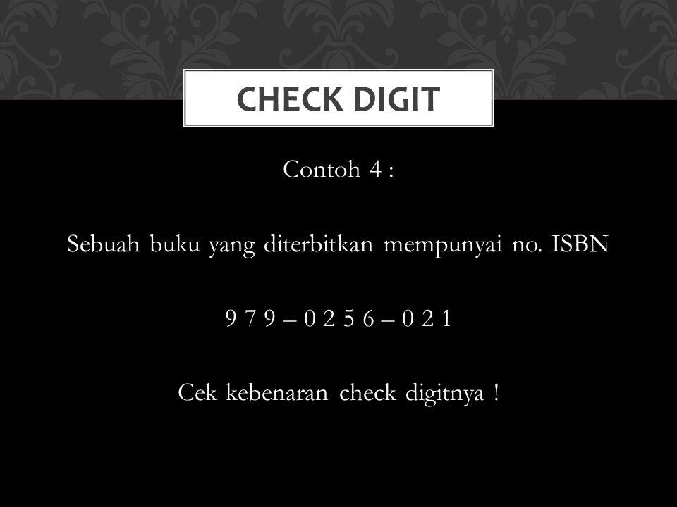 Contoh 4 : Sebuah buku yang diterbitkan mempunyai no. ISBN 9 7 9 – 0 2 5 6 – 0 2 1 Cek kebenaran check digitnya ! CHECK DIGIT