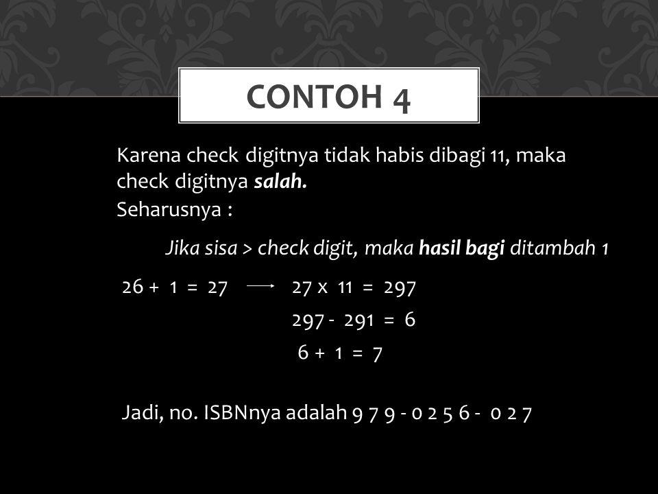 CONTOH 4 Karena check digitnya tidak habis dibagi 11, maka check digitnya salah. Jadi, no. ISBNnya adalah 9 7 9 - 0 2 5 6 - 0 2 7 Seharusnya : Jika si