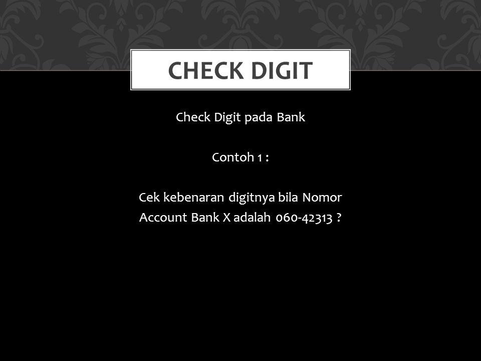 Check Digit pada Bank Contoh 1 : Cek kebenaran digitnya bila Nomor Account Bank X adalah 060-42313 ? CHECK DIGIT