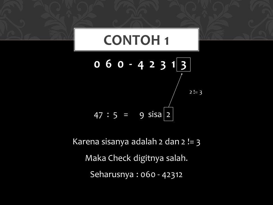 CONTOH 1 0 6 0 - 4 2 3 1 3 47 : 5 =9 sisa 2 2 != 3 Karena sisanya adalah 2 dan 2 != 3 Maka Check digitnya salah. Seharusnya : 060 - 42312