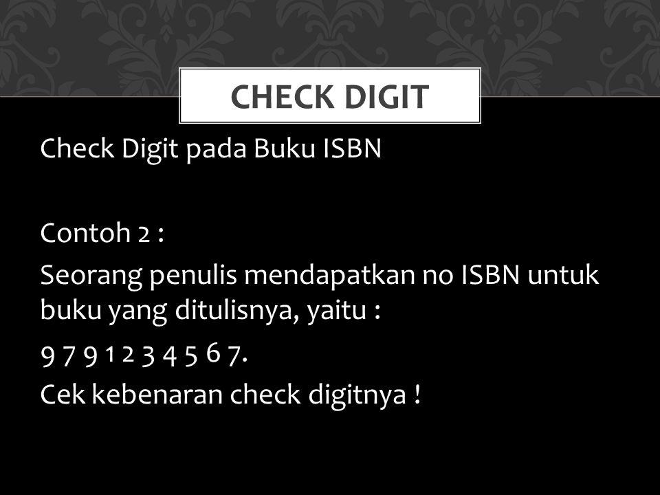 Check Digit pada Buku ISBN Contoh 2 : Seorang penulis mendapatkan no ISBN untuk buku yang ditulisnya, yaitu : 9 7 9 1 2 3 4 5 6 7. Cek kebenaran check