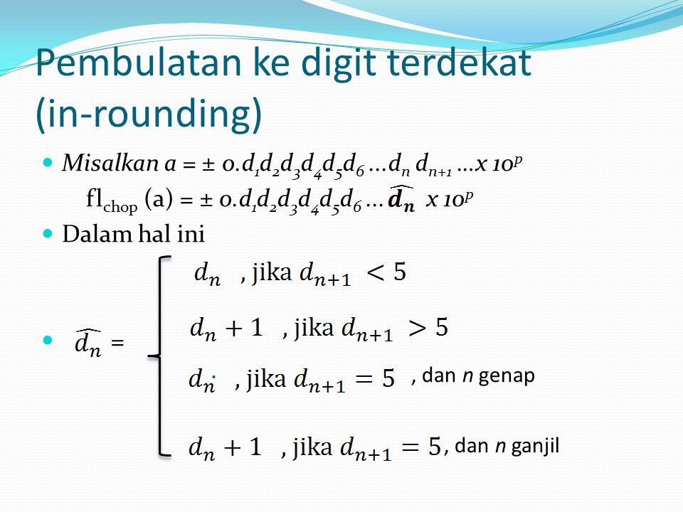 Pembulatan ke digit terdekat (in-rounding) Misalkan a = ± 0.d 1 d 2 d 3 d 4 d 5 d 6...d n d n+1 …x 10 p fl chop (a) = ± 0.d 1 d 2 d 3 d 4 d 5 d 6...