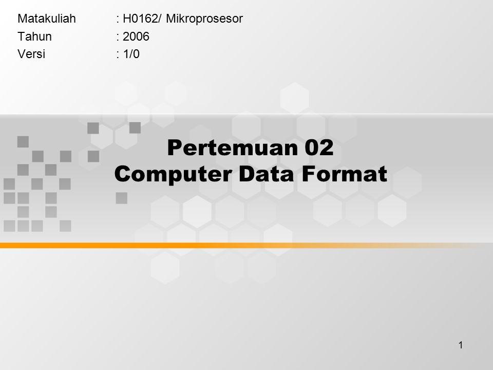 1 Pertemuan 02 Computer Data Format Matakuliah: H0162/ Mikroprosesor Tahun: 2006 Versi: 1/0