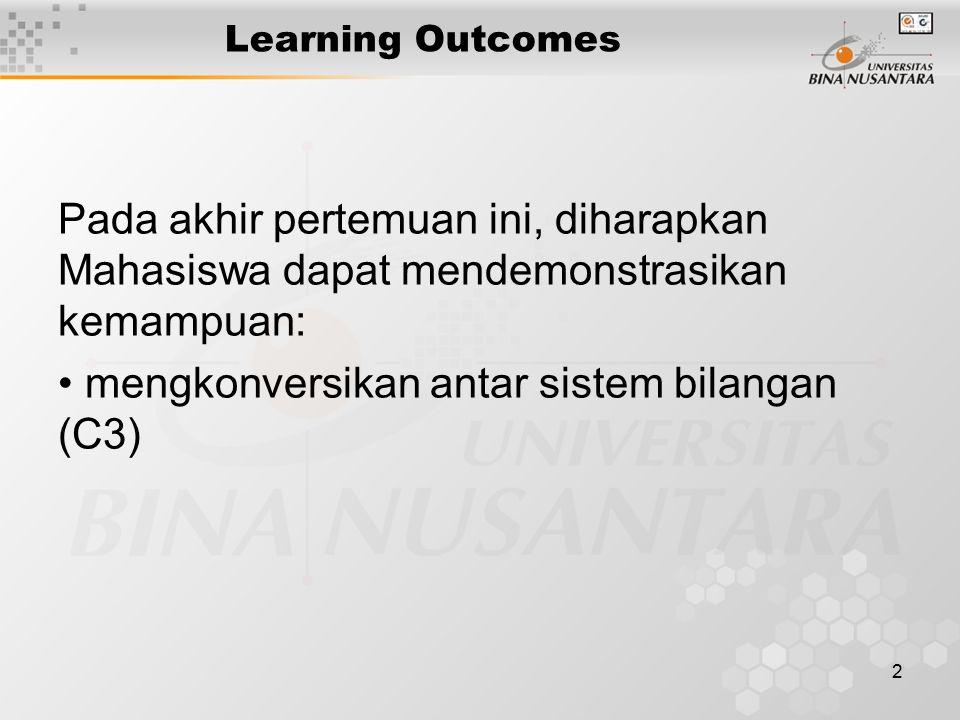 2 Learning Outcomes Pada akhir pertemuan ini, diharapkan Mahasiswa dapat mendemonstrasikan kemampuan: mengkonversikan antar sistem bilangan (C3)