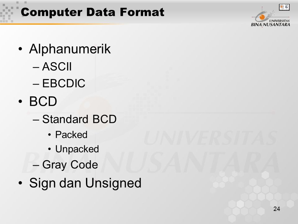 24 Computer Data Format Alphanumerik –ASCII –EBCDIC BCD –Standard BCD Packed Unpacked –Gray Code Sign dan Unsigned