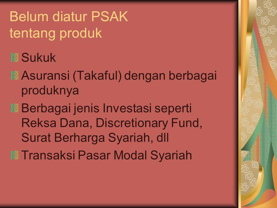 Belum diatur PSAK tentang produk Sukuk Asuransi (Takaful) dengan berbagai produknya Berbagai jenis Investasi seperti Reksa Dana, Discretionary Fund, S