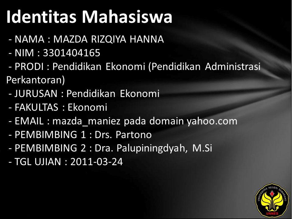 Identitas Mahasiswa - NAMA : MAZDA RIZQIYA HANNA - NIM : 3301404165 - PRODI : Pendidikan Ekonomi (Pendidikan Administrasi Perkantoran) - JURUSAN : Pendidikan Ekonomi - FAKULTAS : Ekonomi - EMAIL : mazda_maniez pada domain yahoo.com - PEMBIMBING 1 : Drs.