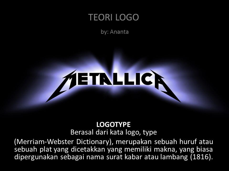TEORI LOGO by: Ananta LOGOTYPE Berasal dari kata logo, type (Merriam-Webster Dictionary), merupakan sebuah huruf atau sebuah plat yang dicetakkan yang