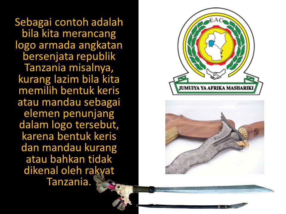 Sebagai contoh adalah bila kita merancang logo armada angkatan bersenjata republik Tanzania misalnya, kurang lazim bila kita memilih bentuk keris atau