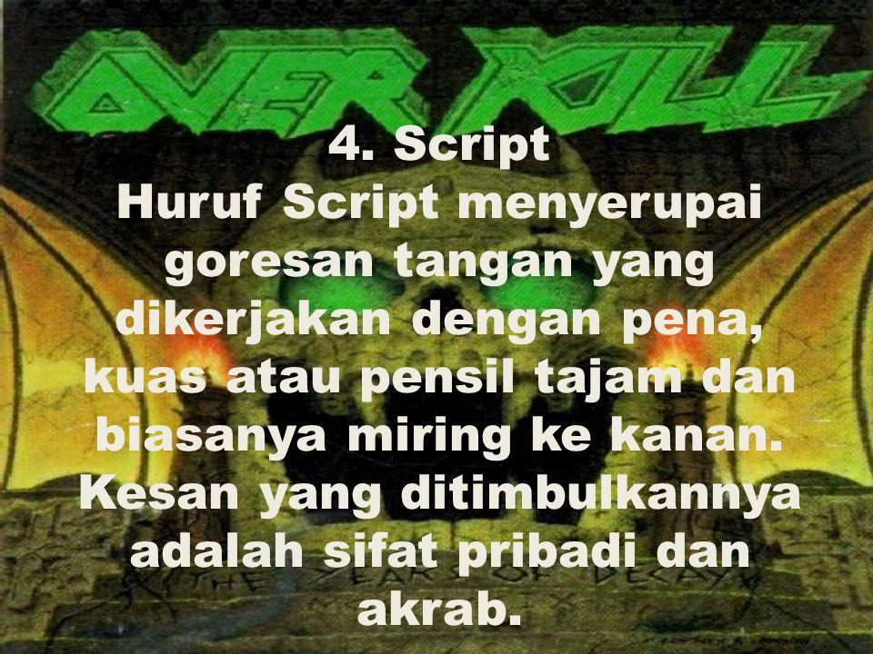 4. Script Huruf Script menyerupai goresan tangan yang dikerjakan dengan pena, kuas atau pensil tajam dan biasanya miring ke kanan. Kesan yang ditimbul