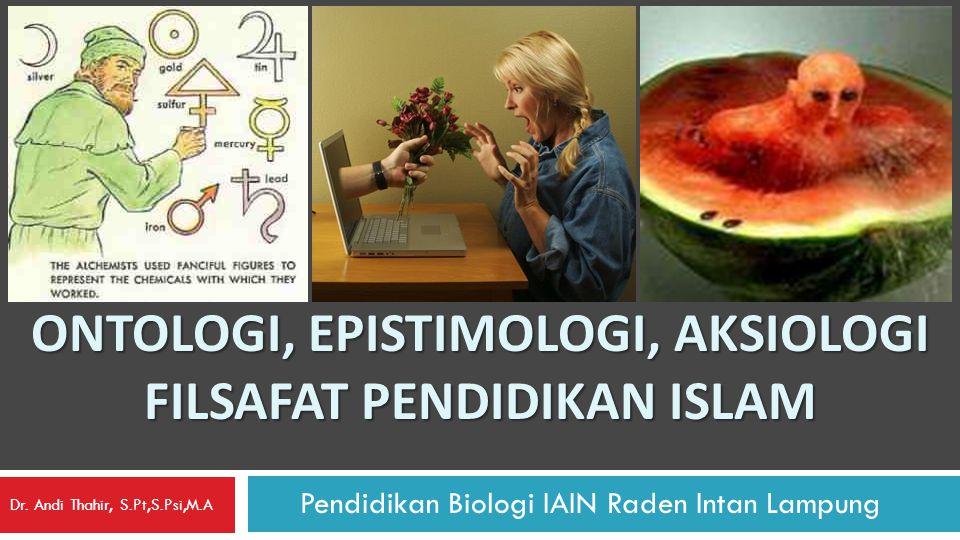 ONTOLOGI, EPISTIMOLOGI, AKSIOLOGI FILSAFAT PENDIDIKAN ISLAM Pendidikan Biologi IAIN Raden Intan Lampung Dr. Andi Thahir, S.Pt,S.Psi,M.A
