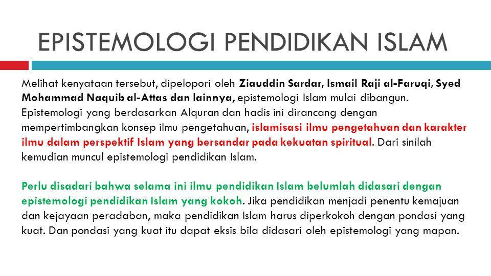 EPISTEMOLOGI PENDIDIKAN ISLAM Melihat kenyataan tersebut, dipelopori oleh Ziauddin Sardar, Ismail Raji al-Faruqi, Syed Mohammad Naquib al-Attas dan la