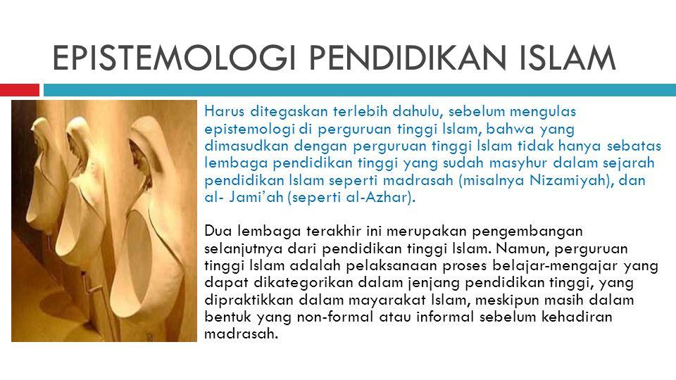 EPISTEMOLOGI PENDIDIKAN ISLAM Harus ditegaskan terlebih dahulu, sebelum mengulas epistemologi di perguruan tinggi Islam, bahwa yang dimasudkan dengan