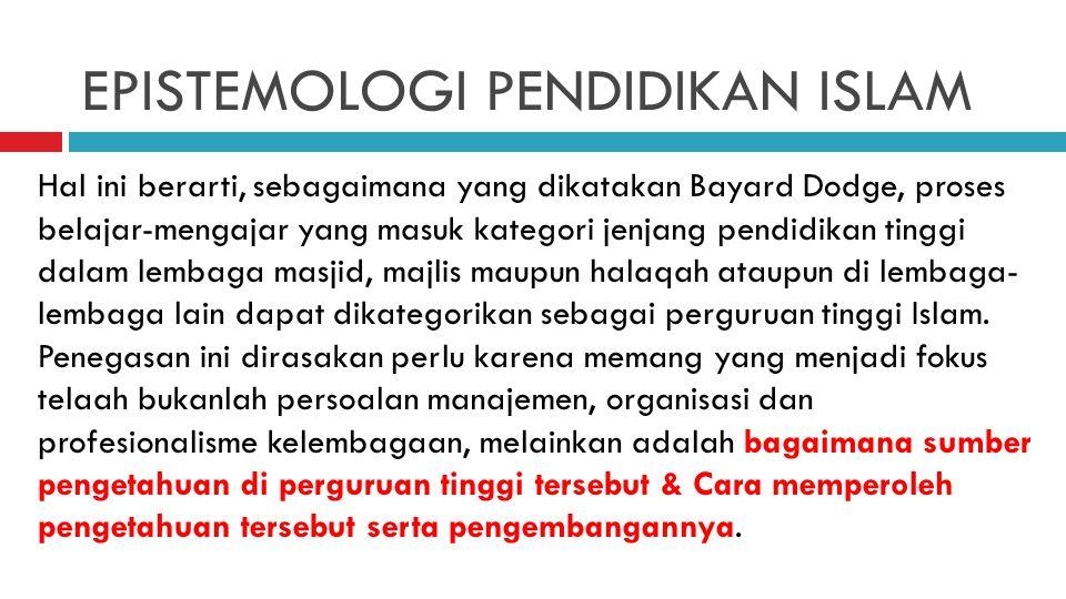 EPISTEMOLOGI PENDIDIKAN ISLAM Hal ini berarti, sebagaimana yang dikatakan Bayard Dodge, proses belajar-mengajar yang masuk kategori jenjang pendidikan