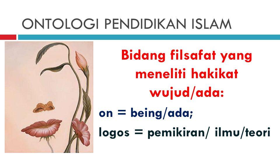 ONTOLOGI PENDIDIKAN ISLAM Bidang filsafat yang meneliti hakikat wujud/ada: on = being/ada; logos = pemikiran/ ilmu/teori