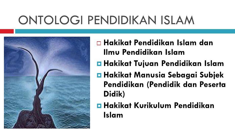 ONTOLOGI PENDIDIKAN ISLAM  Hakikat Pendidikan Islam dan Ilmu Pendidikan Islam  Hakikat Tujuan Pendidikan Islam  Hakikat Manusia Sebagai Subjek Pend