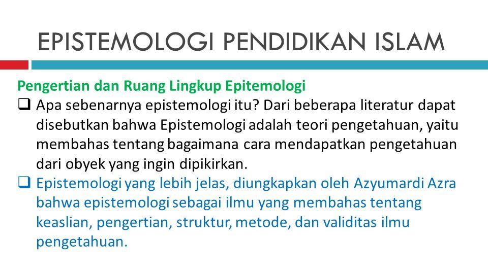 EPISTEMOLOGI PENDIDIKAN ISLAM Pengertian dan Ruang Lingkup Epitemologi  Apa sebenarnya epistemologi itu? Dari beberapa literatur dapat disebutkan bah