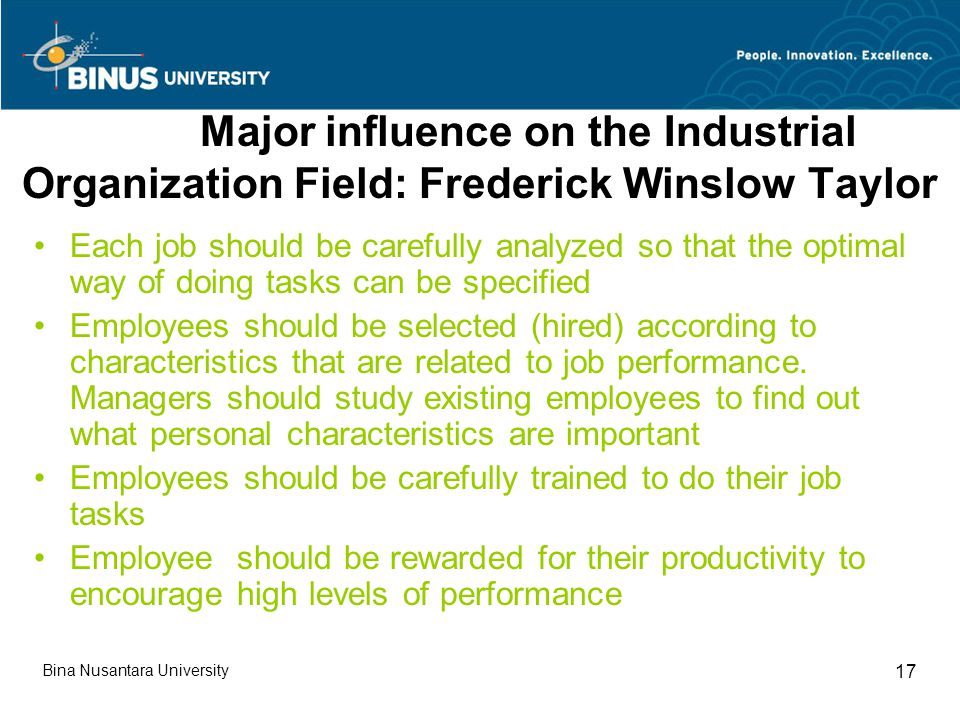 Major influence on the Industrial Organization Field: Frederick Winslow Taylor Each job should be carefully analyzed so that the optimal way of doing tasks can be specified Employees should be selected (hired) according to characteristics that are related to job performance.