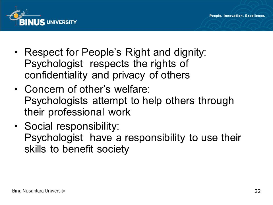 Respect for People's Right and dignity: Psychologist respects the rights of confidentiality and privacy of others Concern of other's welfare: Psychologists attempt to help others through their professional work Social responsibility: Psychologist have a responsibility to use their skills to benefit society Bina Nusantara University 22