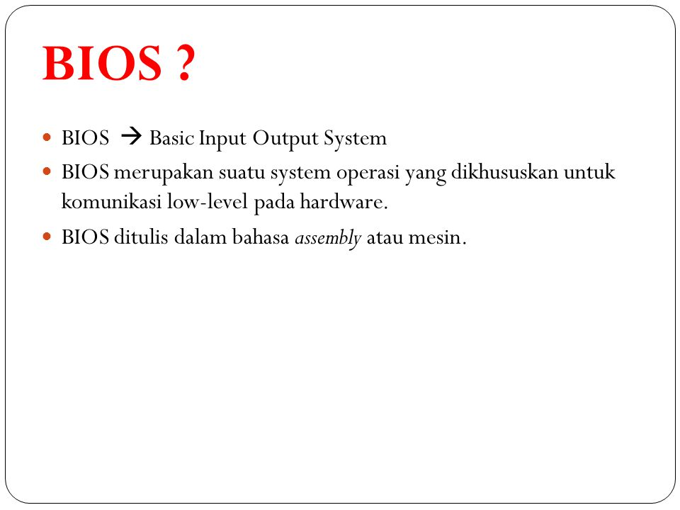 BIOS ? BIOS  Basic Input Output System BIOS merupakan suatu system operasi yang dikhususkan untuk komunikasi low-level pada hardware. BIOS ditulis da