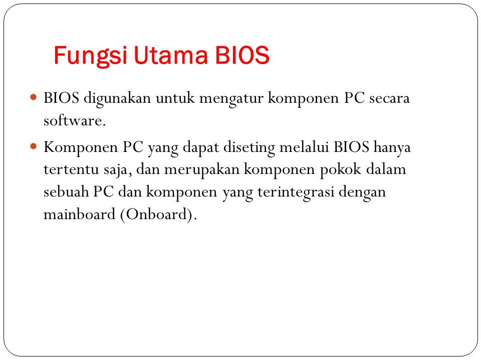 Fungsi Utama BIOS BIOS digunakan untuk mengatur komponen PC secara software. Komponen PC yang dapat diseting melalui BIOS hanya tertentu saja, dan mer