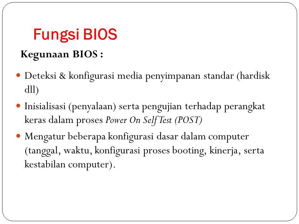 Fungsi BIOS Deteksi & konfigurasi media penyimpanan standar (hardisk dll) Inisialisasi (penyalaan) serta pengujian terhadap perangkat keras dalam pros