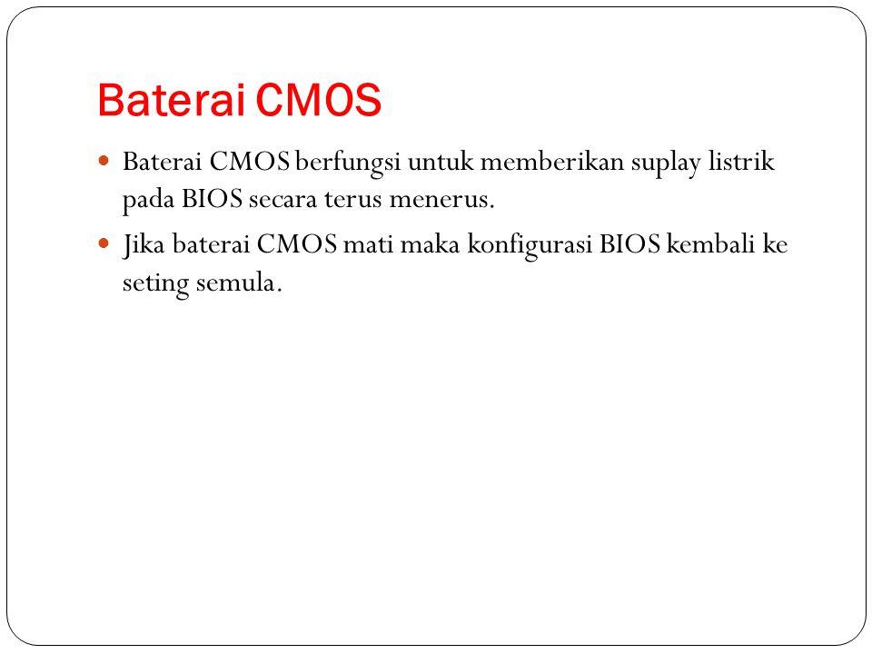 Baterai CMOS Baterai CMOS berfungsi untuk memberikan suplay listrik pada BIOS secara terus menerus. Jika baterai CMOS mati maka konfigurasi BIOS kemba
