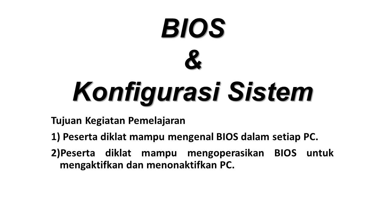BIOS & Konfigurasi Sistem Tujuan Kegiatan Pemelajaran 1) Peserta diklat mampu mengenal BIOS dalam setiap PC.