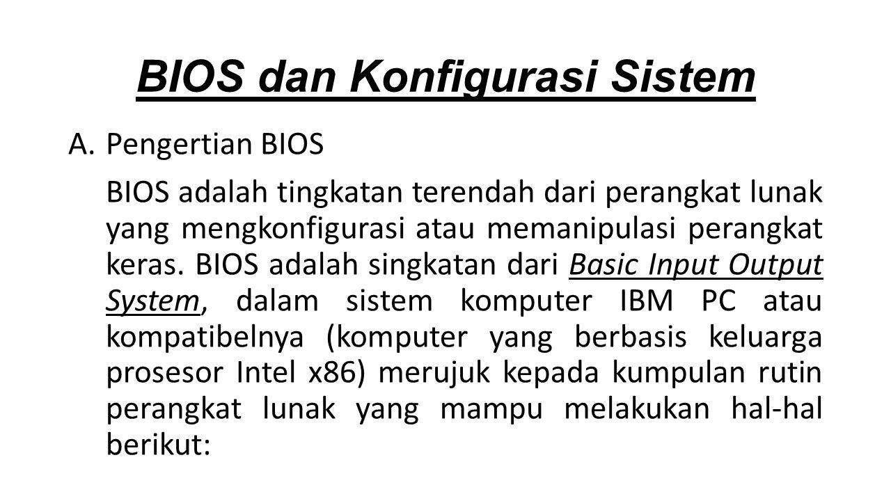 A.Pengertian BIOS BIOS adalah tingkatan terendah dari perangkat lunak yang mengkonfigurasi atau memanipulasi perangkat keras.