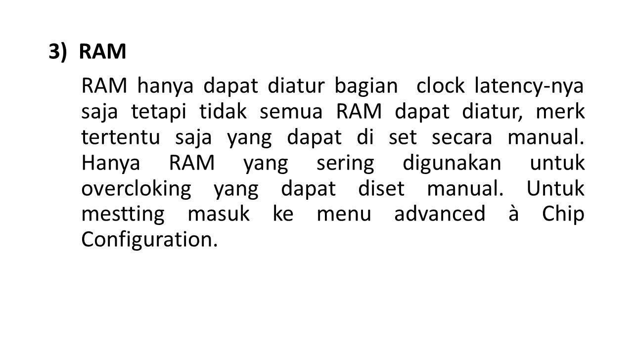 3) RAM RAM hanya dapat diatur bagian clock latency-nya saja tetapi tidak semua RAM dapat diatur, merk tertentu saja yang dapat di set secara manual.
